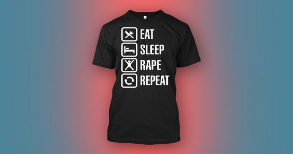 Teespring is now selling Eat Sleep Rape Repeat and other pro-rape t-shirts
